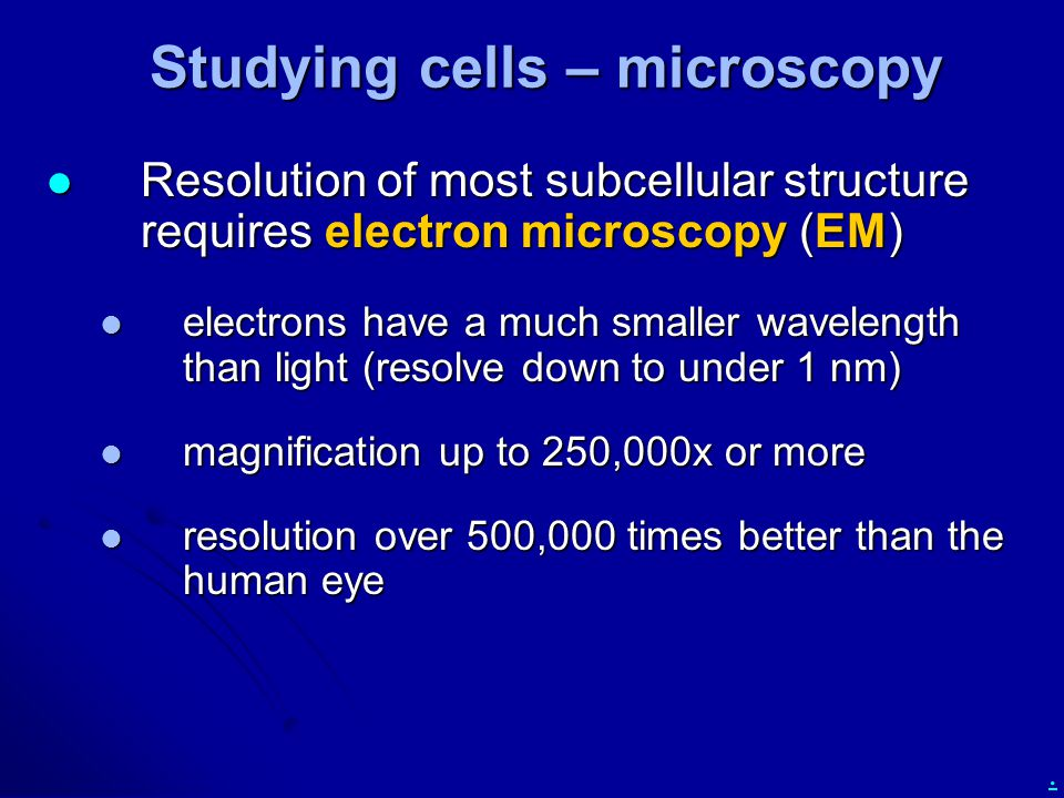 . Studying cells – microscopy Resolution of most subcellular structure requires electron microscopy (EM) Resolution of most subcellular structure requires electron microscopy (EM) electrons have a much smaller wavelength than light (resolve down to under 1 nm) electrons have a much smaller wavelength than light (resolve down to under 1 nm) magnification up to 250,000x or more magnification up to 250,000x or more resolution over 500,000 times better than the human eye resolution over 500,000 times better than the human eye