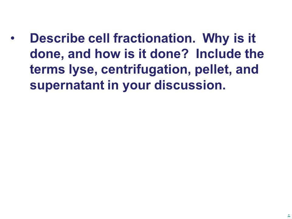 . Describe cell fractionation. Why is it done, and how is it done? Include the terms lyse, centrifugation, pellet, and supernatant in your discussion.