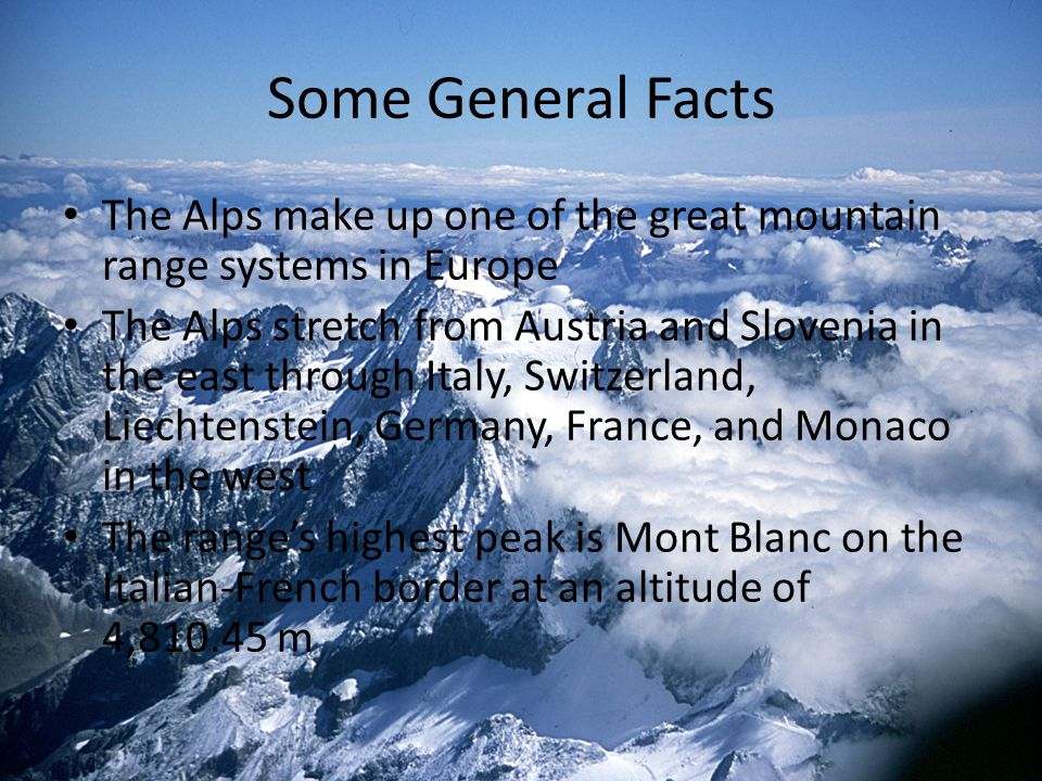 Some General Facts The Alps make up one of the great mountain range systems in Europe The Alps stretch from Austria and Slovenia in the east through I