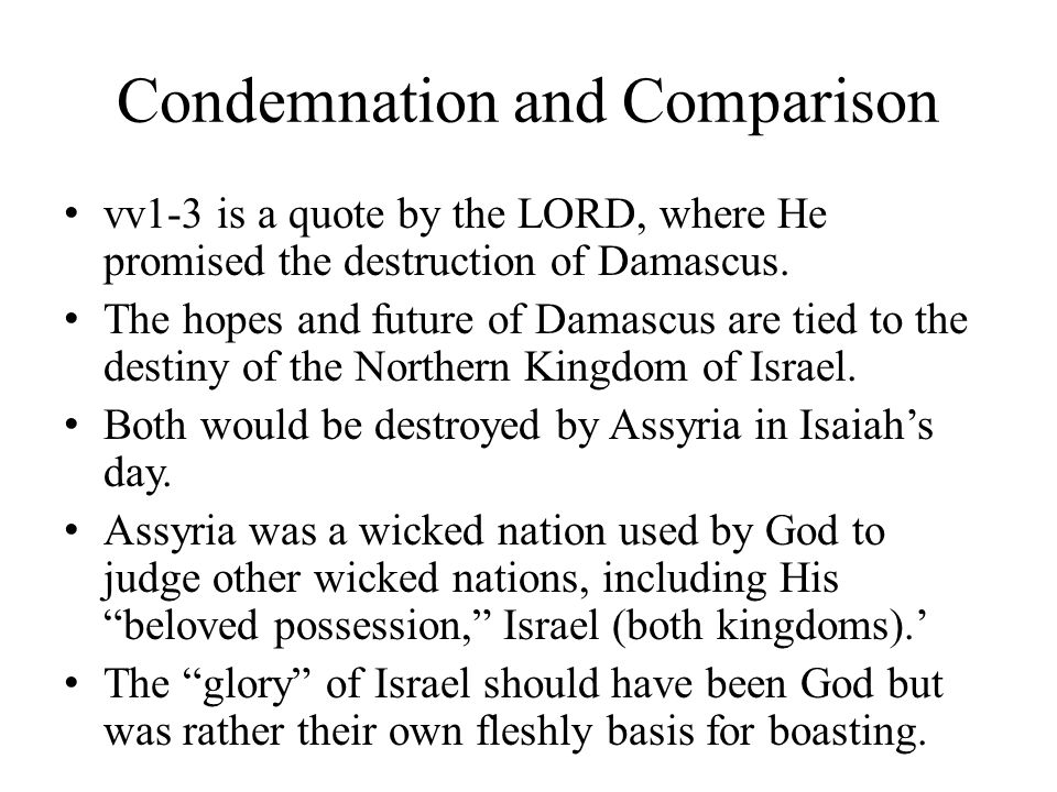 Condemnation and Comparison vv1-3 is a quote by the LORD, where He promised the destruction of Damascus.
