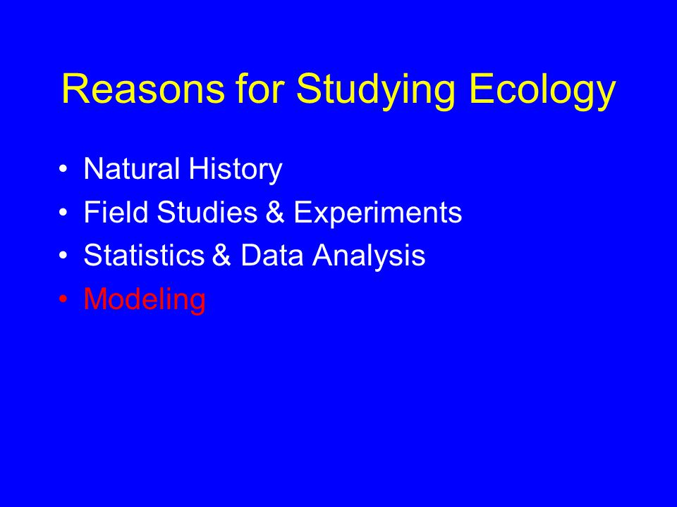 Reasons for Studying Ecology Natural History Field Studies & Experiments Statistics & Data Analysis Modeling