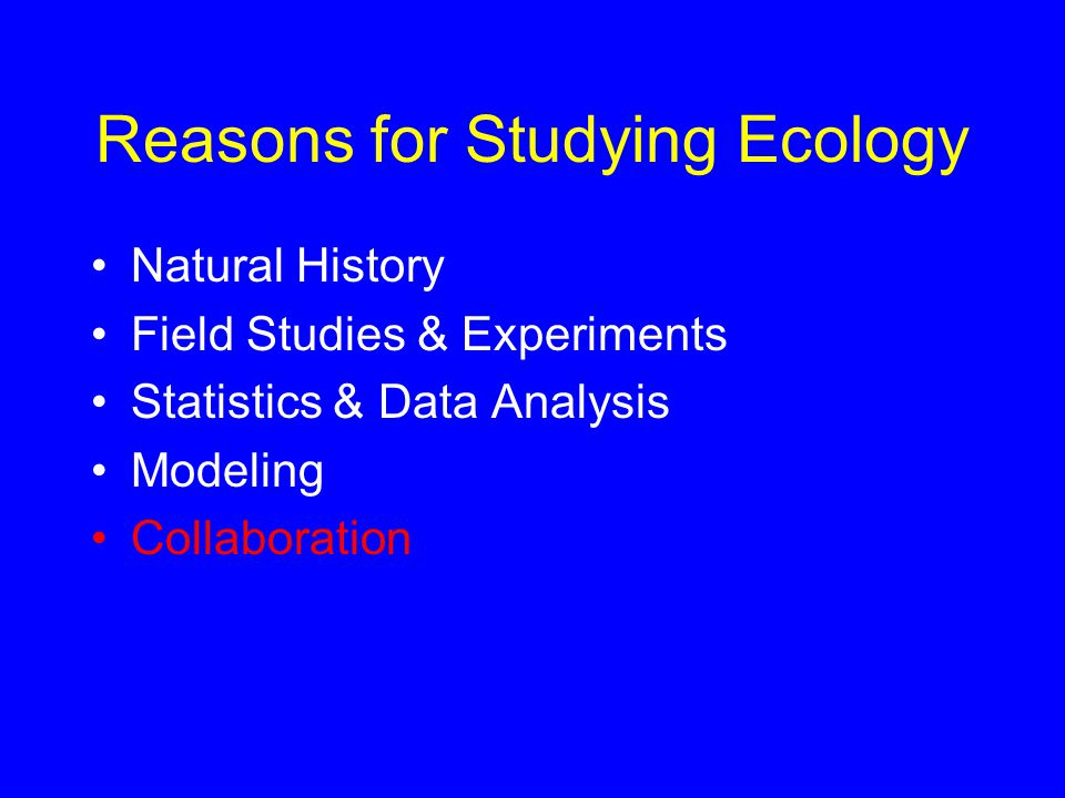 Reasons for Studying Ecology Natural History Field Studies & Experiments Statistics & Data Analysis Modeling Collaboration