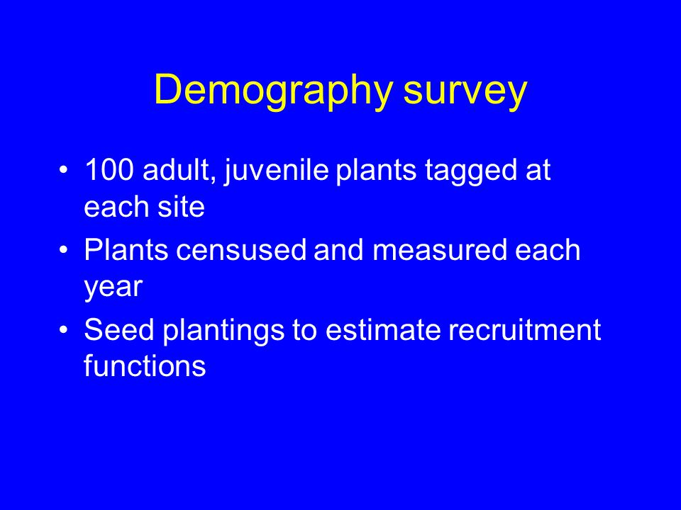 Demography survey 100 adult, juvenile plants tagged at each site Plants censused and measured each year Seed plantings to estimate recruitment functio