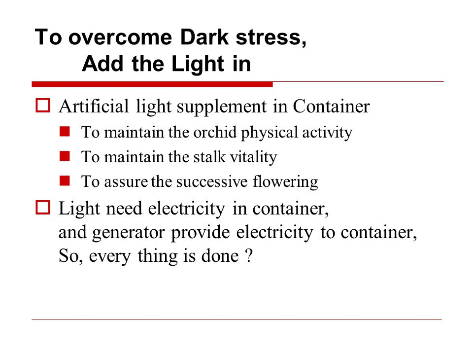 To overcome Dark stress, Add the Light in  Artificial light supplement in Container To maintain the orchid physical activity To maintain the stalk vitality To assure the successive flowering  Light need electricity in container, and generator provide electricity to container, So, every thing is done