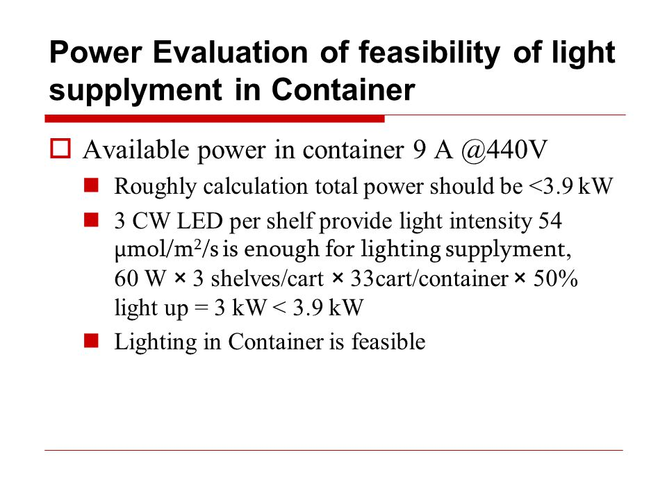Power Evaluation of feasibility of light supplyment in Container  Available power in container 9 A @440V Roughly calculation total power should be <3.9 kW 3 CW LED per shelf provide light intensity 54 µmol/m 2 /s is enough for lighting supplyment, 60 W × 3 shelves/cart × 33cart/container × 50% light up = 3 kW < 3.9 kW Lighting in Container is feasible
