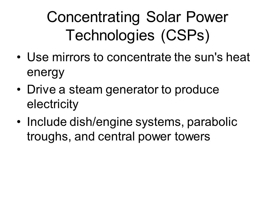 Concentrating Solar Power Technologies (CSPs) Use mirrors to concentrate the sun s heat energy Drive a steam generator to produce electricity Include dish/engine systems, parabolic troughs, and central power towers