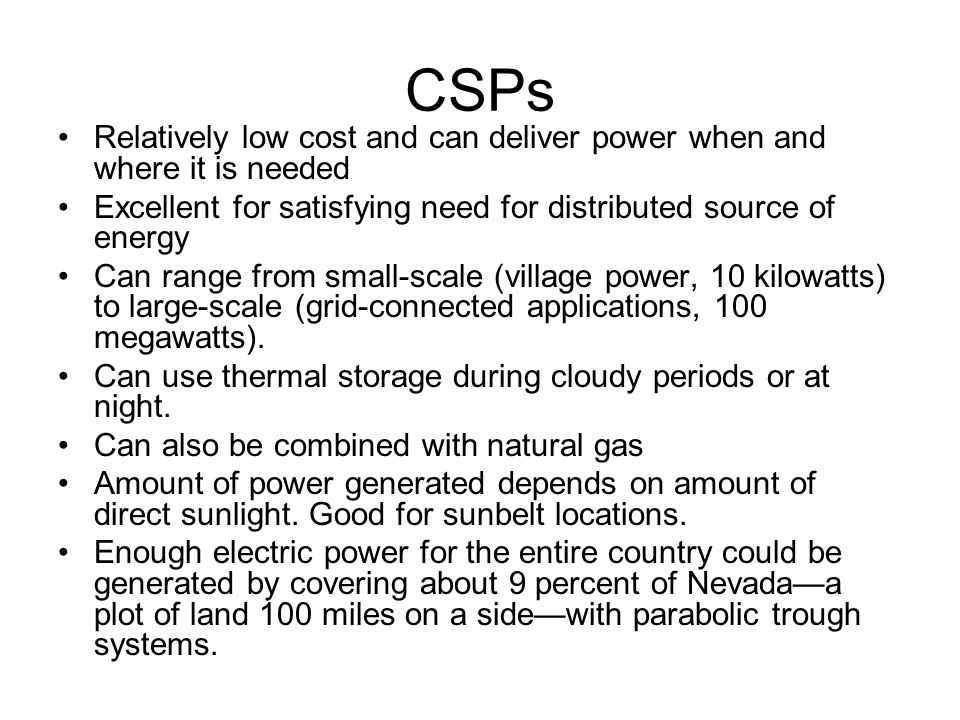 CSPs Relatively low cost and can deliver power when and where it is needed Excellent for satisfying need for distributed source of energy Can range from small-scale (village power, 10 kilowatts) to large-scale (grid-connected applications, 100 megawatts).