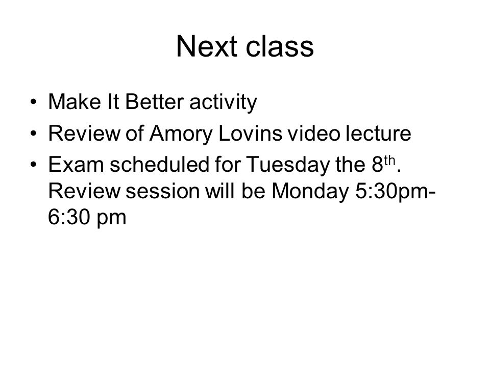 Next class Make It Better activity Review of Amory Lovins video lecture Exam scheduled for Tuesday the 8 th.