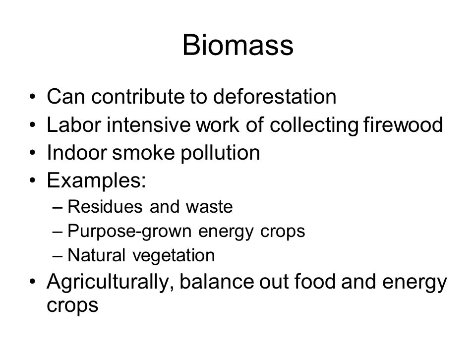 Biomass Can contribute to deforestation Labor intensive work of collecting firewood Indoor smoke pollution Examples: –Residues and waste –Purpose-grown energy crops –Natural vegetation Agriculturally, balance out food and energy crops