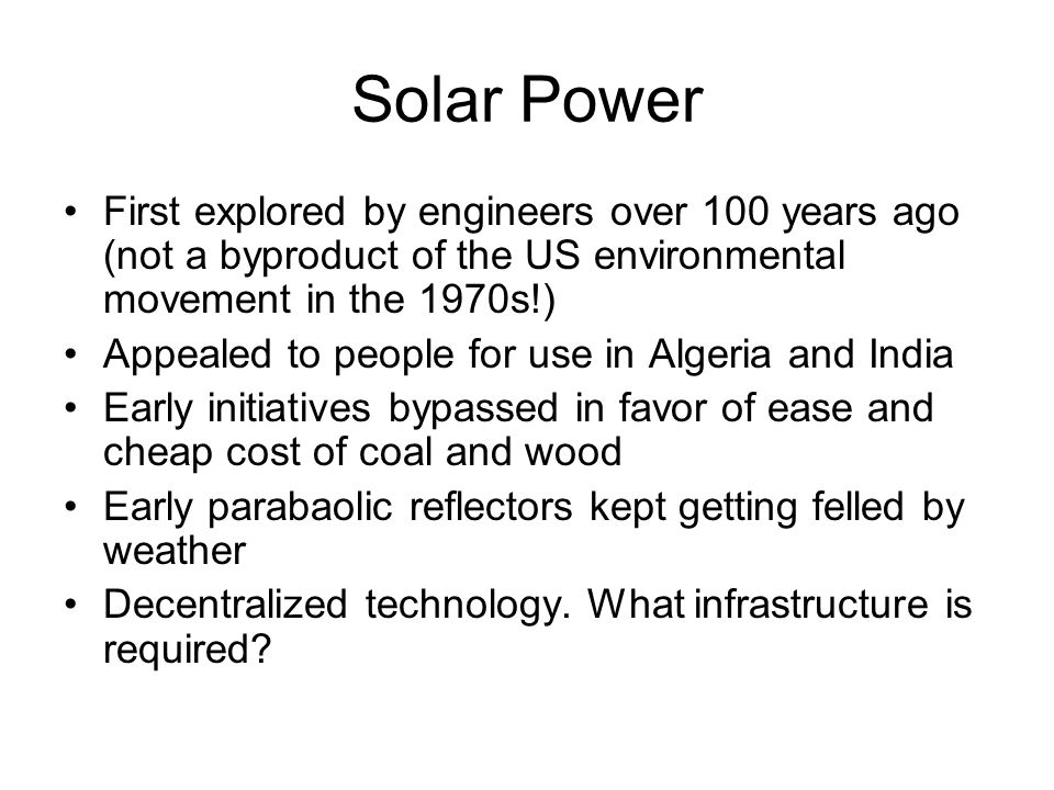 Solar Power First explored by engineers over 100 years ago (not a byproduct of the US environmental movement in the 1970s!) Appealed to people for use in Algeria and India Early initiatives bypassed in favor of ease and cheap cost of coal and wood Early parabaolic reflectors kept getting felled by weather Decentralized technology.
