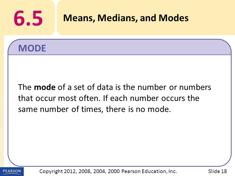 6.5 Means, Medians, and Modes MODE Slide 18Copyright 2012, 2008, 2004, 2000 Pearson Education, Inc.