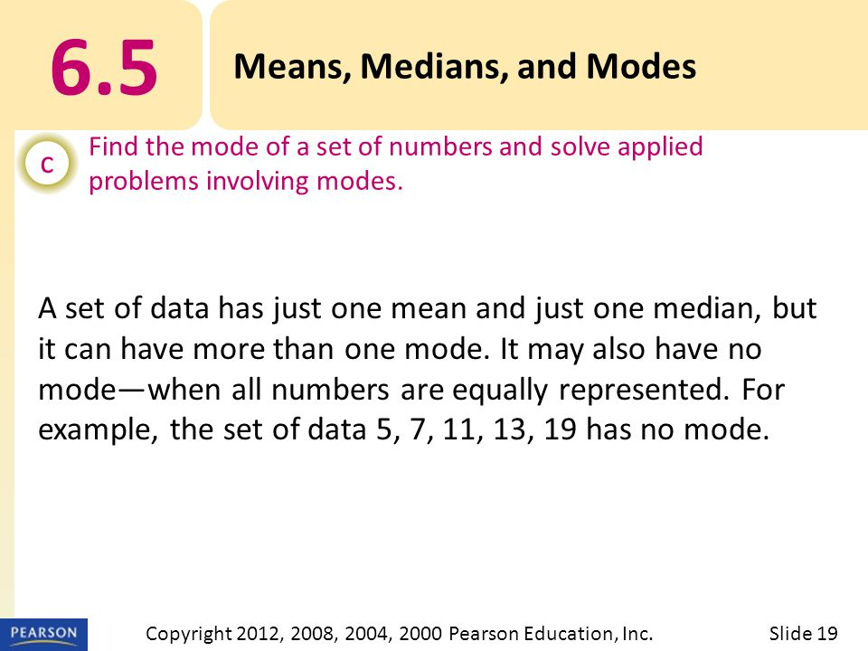 6.5 Means, Medians, and Modes c Find the mode of a set of numbers and solve applied problems involving modes.