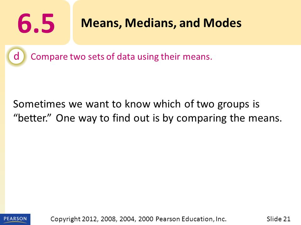 6.5 Means, Medians, and Modes d Compare two sets of data using their means.