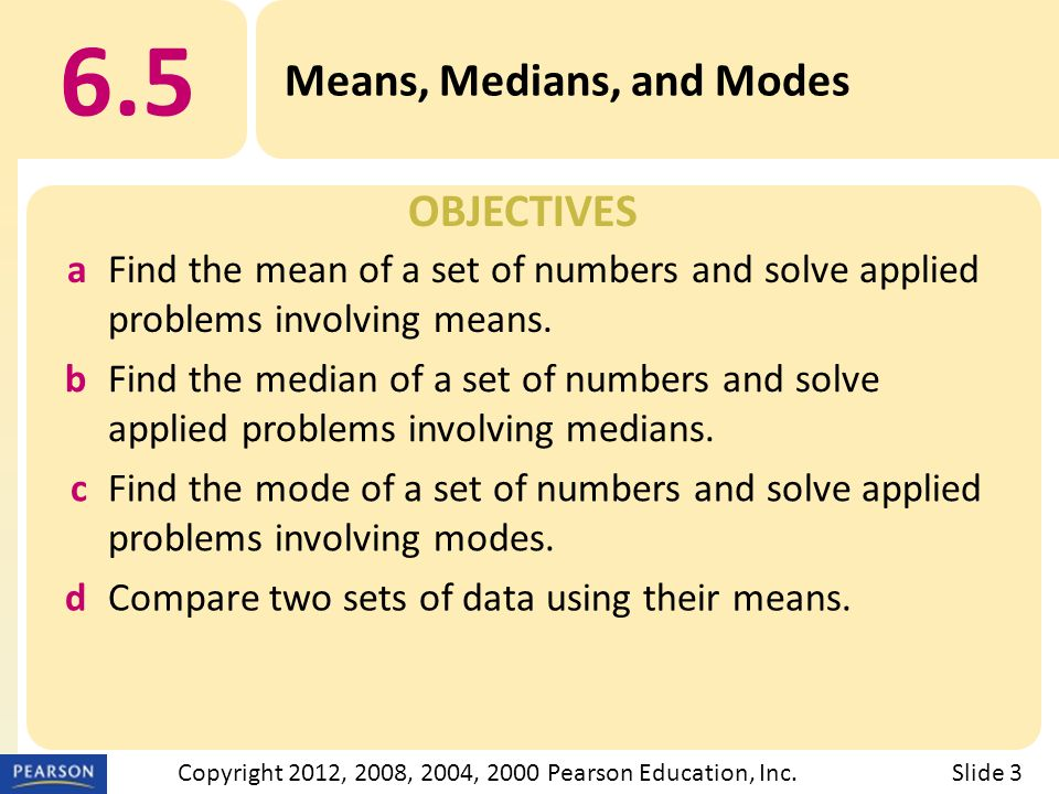 OBJECTIVES 6.5 Means, Medians, and Modes Slide 3Copyright 2012, 2008, 2004, 2000 Pearson Education, Inc.