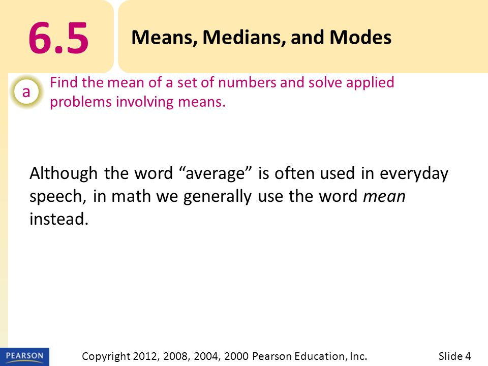 6.5 Means, Medians, and Modes a Find the mean of a set of numbers and solve applied problems involving means.