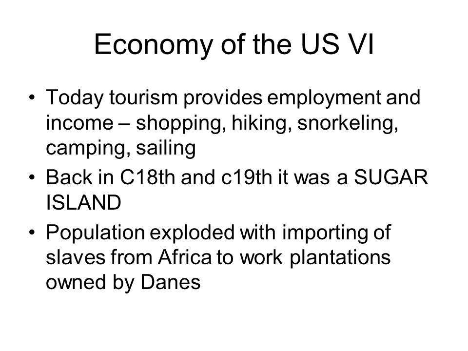 Economy of the US VI Today tourism provides employment and income – shopping, hiking, snorkeling, camping, sailing Back in C18th and c19th it was a SUGAR ISLAND Population exploded with importing of slaves from Africa to work plantations owned by Danes