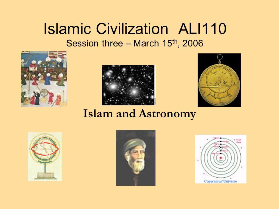 Islamic Civilization ALI110 Session three – March 15 th, 2006 Islam and Astronomy