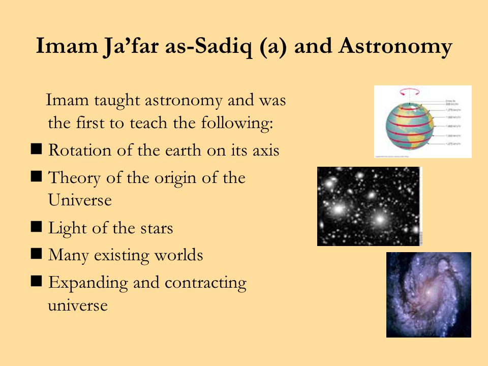 Imam Ja'far as-Sadiq (a) and Astronomy Imam taught astronomy and was the first to teach the following: Rotation of the earth on its axis Theory of the origin of the Universe Light of the stars Many existing worlds Expanding and contracting universe