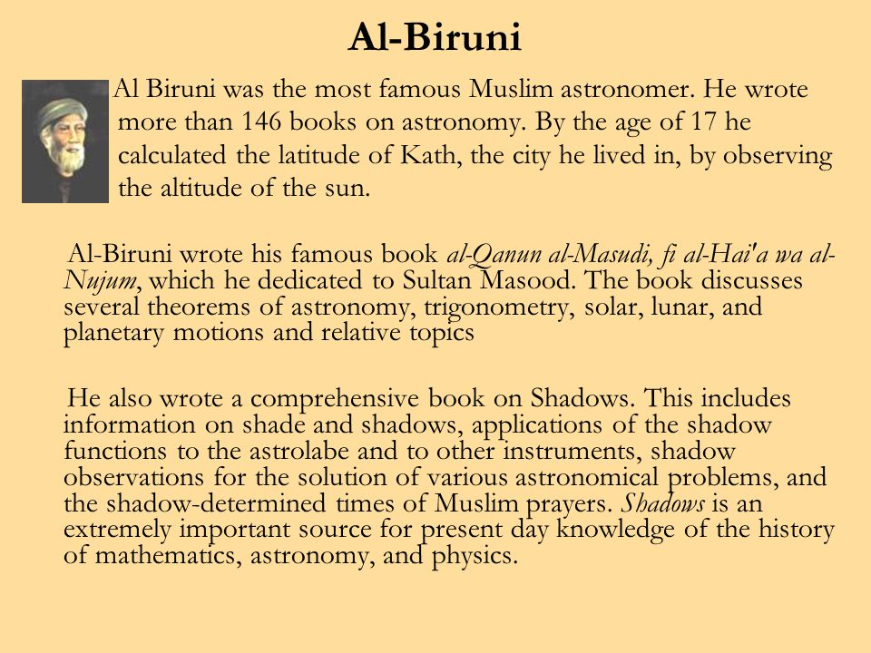 Al-Biruni Al Biruni was the most famous Muslim astronomer. He wrote more than 146 books on astronomy. By the age of 17 he calculated the latitude of K