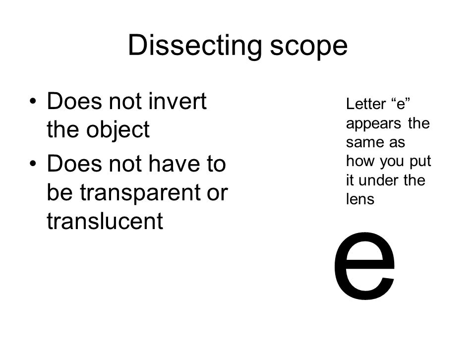 Dissecting scope Does not invert the object Does not have to be transparent or translucent e Letter e appears the same as how you put it under the lens