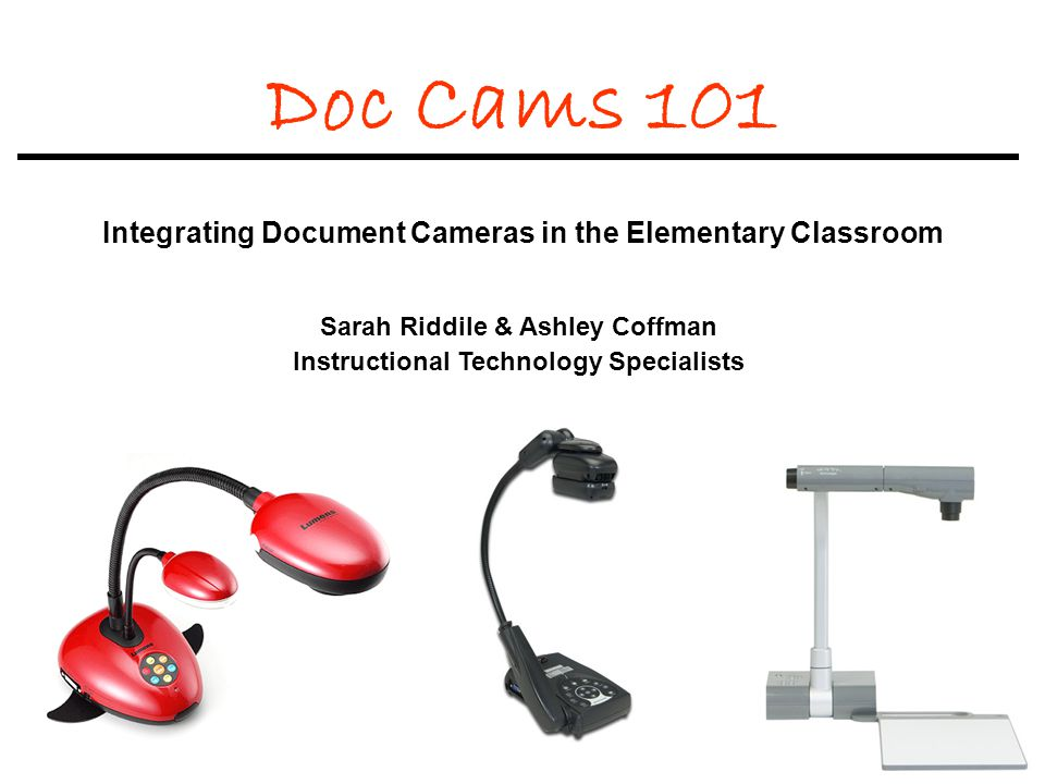 Doc Cams 101 Integrating Document Cameras in the Elementary Classroom Sarah Riddile & Ashley Coffman Instructional Technology Specialists