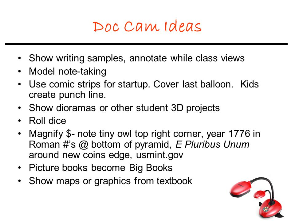 Doc Cam Ideas Show writing samples, annotate while class views Model note-taking Use comic strips for startup.