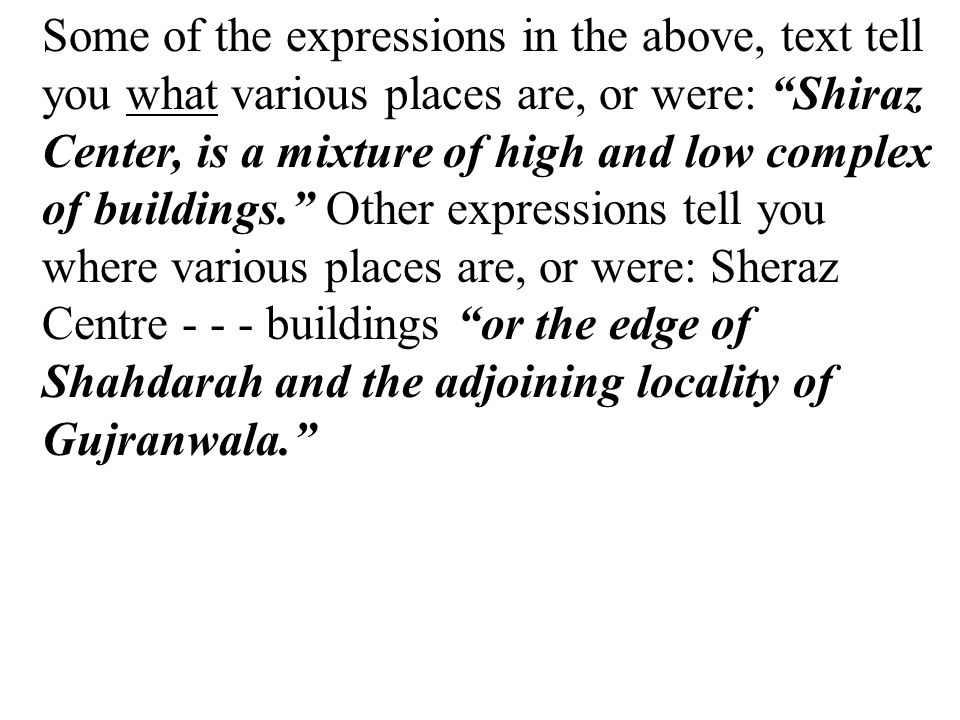 Some of the expressions in the above, text tell you what various places are, or were: Shiraz Center, is a mixture of high and low complex of buildings. Other expressions tell you where various places are, or were: Sheraz Centre - - - buildings or the edge of Shahdarah and the adjoining locality of Gujranwala.