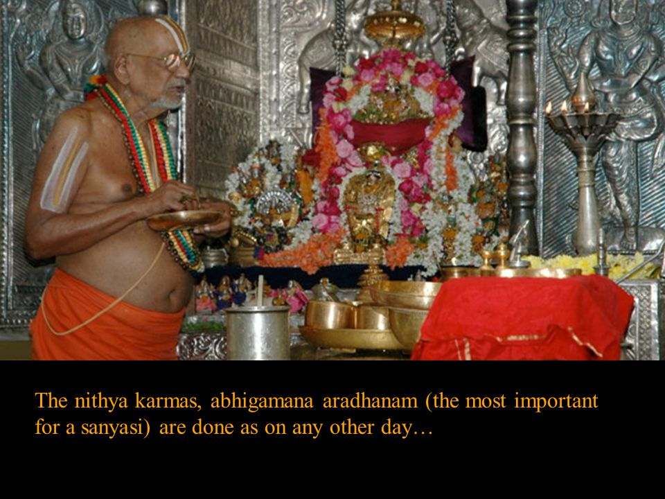 The nithya karmas, abhigamana aradhanam (the most important for a sanyasi) are done as on any other day…