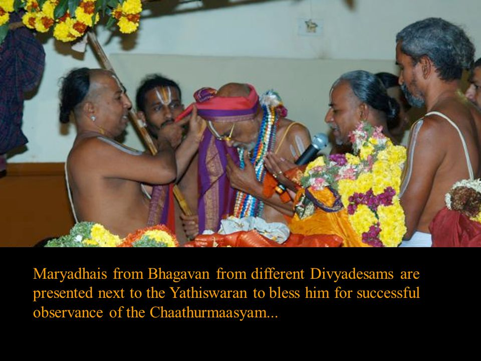 Maryadhais from Bhagavan from different Divyadesams are presented next to the Yathiswaran to bless him for successful observance of the Chaathurmaasyam...