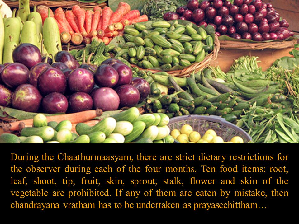 During the Chaathurmaasyam, there are strict dietary restrictions for the observer during each of the four months.