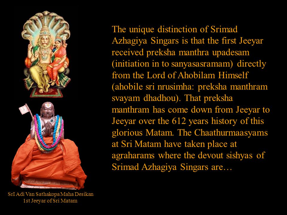 SrI Adi Van Sathakopa Maha Desikan 1st Jeeyar of Sri Matam The unique distinction of Srimad Azhagiya Singars is that the first Jeeyar received preksha manthra upadesam (initiation in to sanyasasramam) directly from the Lord of Ahobilam Himself (ahobile sri nrusimha: preksha manthram svayam dhadhou).