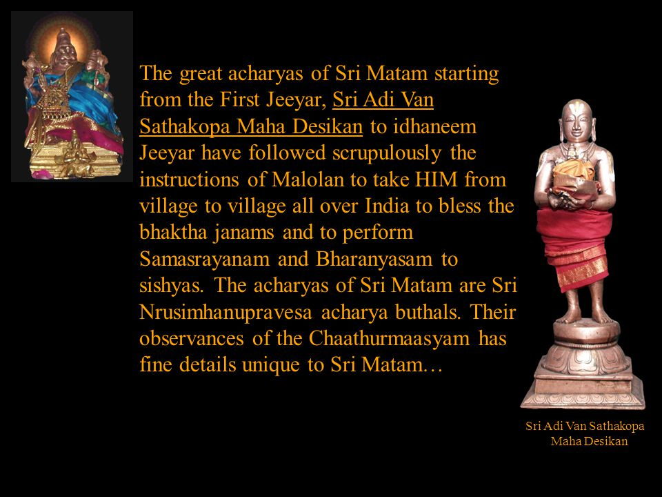 The great acharyas of Sri Matam starting from the First Jeeyar, Sri Adi Van Sathakopa Maha Desikan to idhaneem Jeeyar have followed scrupulously the instructions of Malolan to take HIM from village to village all over India to bless the bhaktha janams and to perform Samasrayanam and Bharanyasam to sishyas.