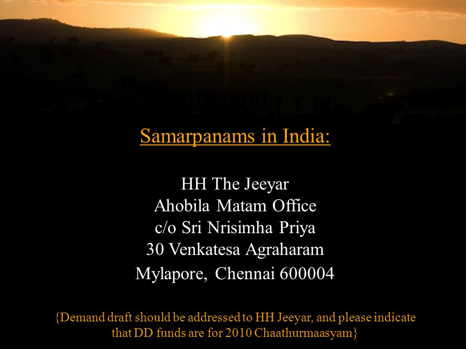 Samarpanams in India: HH The Jeeyar Ahobila Matam Office c/o Sri Nrisimha Priya 30 Venkatesa Agraharam Mylapore, Chennai 600004 {Demand draft should be addressed to HH Jeeyar, and please indicate that DD funds are for 2010 Chaathurmaasyam}
