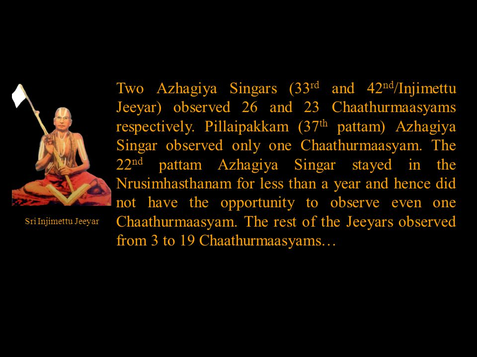 Two Azhagiya Singars (33 rd and 42 nd /Injimettu Jeeyar) observed 26 and 23 Chaathurmaasyams respectively.