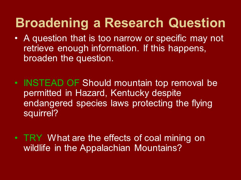 Broadening a Research Question A question that is too narrow or specific may not retrieve enough information.
