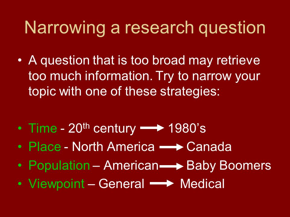 Narrowing a research question A question that is too broad may retrieve too much information.