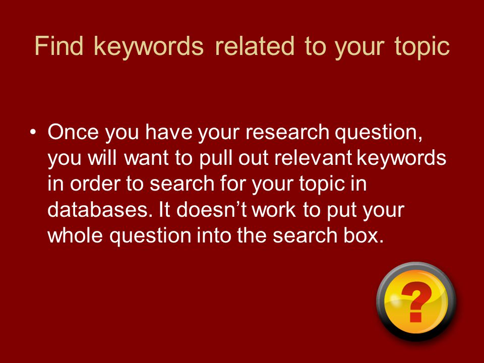 Find keywords related to your topic Once you have your research question, you will want to pull out relevant keywords in order to search for your topic in databases.