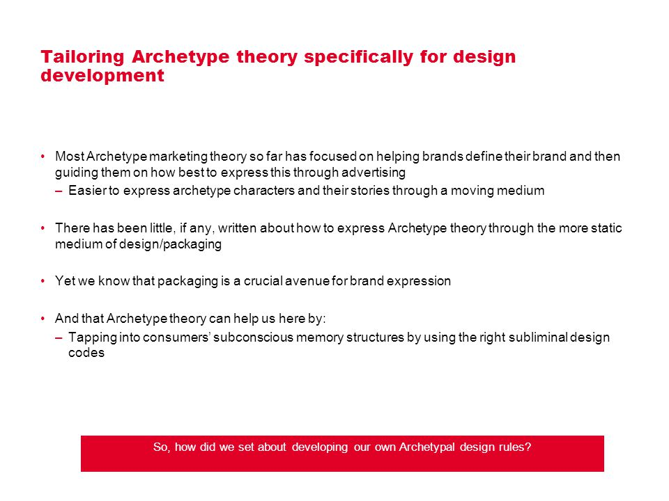 Tailoring Archetype theory specifically for design development Most Archetype marketing theory so far has focused on helping brands define their brand and then guiding them on how best to express this through advertising –Easier to express archetype characters and their stories through a moving medium There has been little, if any, written about how to express Archetype theory through the more static medium of design/packaging Yet we know that packaging is a crucial avenue for brand expression And that Archetype theory can help us here by: –Tapping into consumers' subconscious memory structures by using the right subliminal design codes So, how did we set about developing our own Archetypal design rules