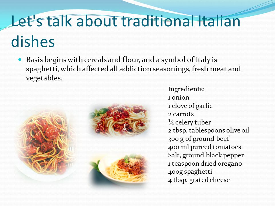 Let's talk about traditional Italian dishes Basis begins with cereals and flour, and a symbol of Italy is spaghetti, which affected all addiction seas