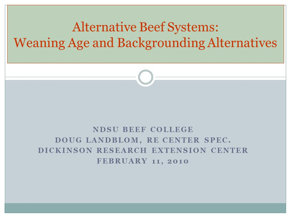 NDSU BEEF COLLEGE DOUG LANDBLOM, RE CENTER SPEC. DICKINSON RESEARCH EXTENSION CENTER FEBRUARY 11, 2010 Alternative Beef Systems: Weaning Age and Backg
