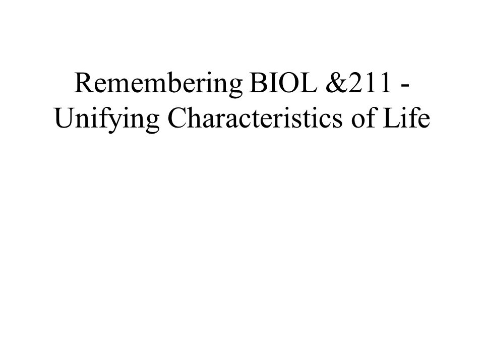 Remembering BIOL &211 - Unifying Characteristics of Life