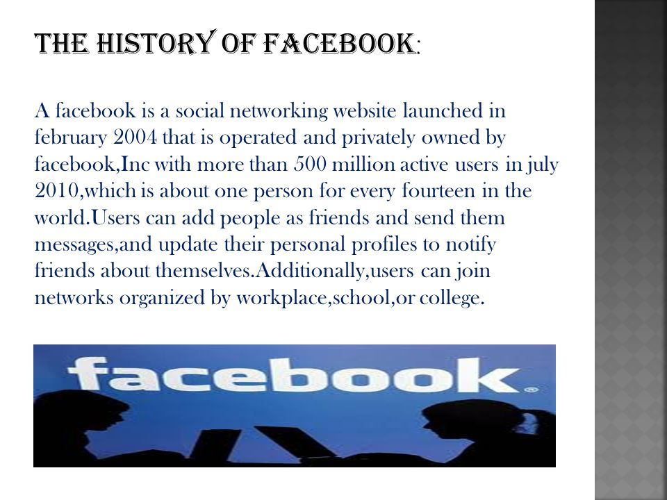 The history of facebook : A facebook is a social networking website launched in february 2004 that is operated and privately owned by facebook,Inc with more than 500 million active users in july 2010,which is about one person for every fourteen in the world.Users can add people as friends and send them messages,and update their personal profiles to notify friends about themselves.Additionally,users can join networks organized by workplace,school,or college.