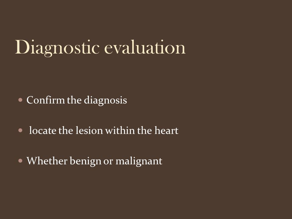 Diagnostic evaluation Confirm the diagnosis locate the lesion within the heart Whether benign or malignant