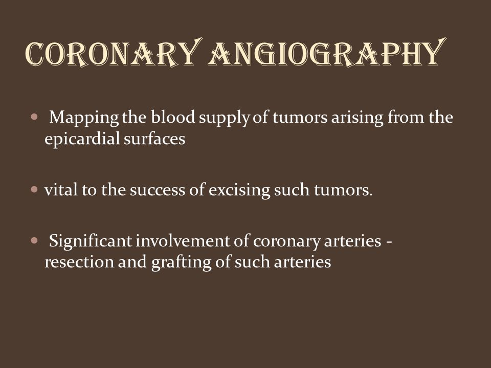 CORONARY ANGIOGRAPHY Mapping the blood supply of tumors arising from the epicardial surfaces vital to the success of excising such tumors. Significant