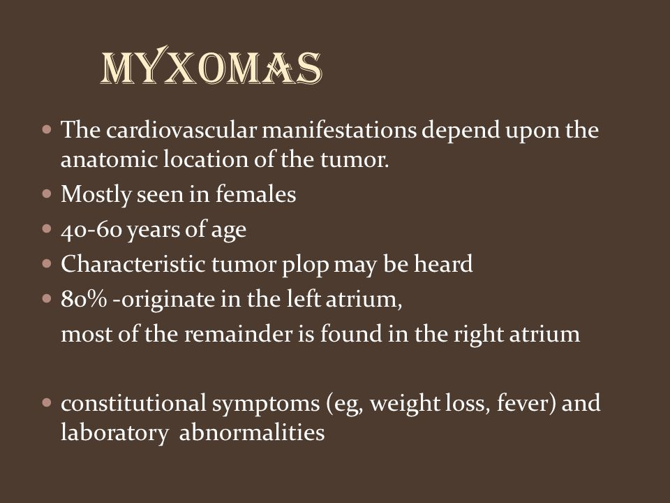 Myxomas The cardiovascular manifestations depend upon the anatomic location of the tumor. Mostly seen in females 40-60 years of age Characteristic tum