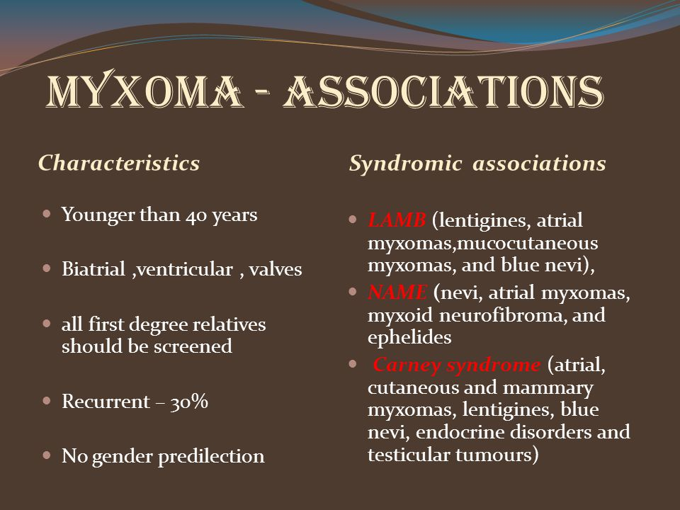 Myxoma - ASSOCIATIONS Characteristics Syndromic associations Younger than 40 years Biatrial,ventricular, valves all first degree relatives should be s