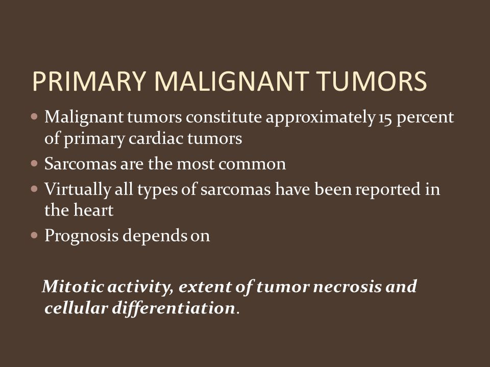 PRIMARY MALIGNANT TUMORS Malignant tumors constitute approximately 15 percent of primary cardiac tumors Sarcomas are the most common Virtually all typ
