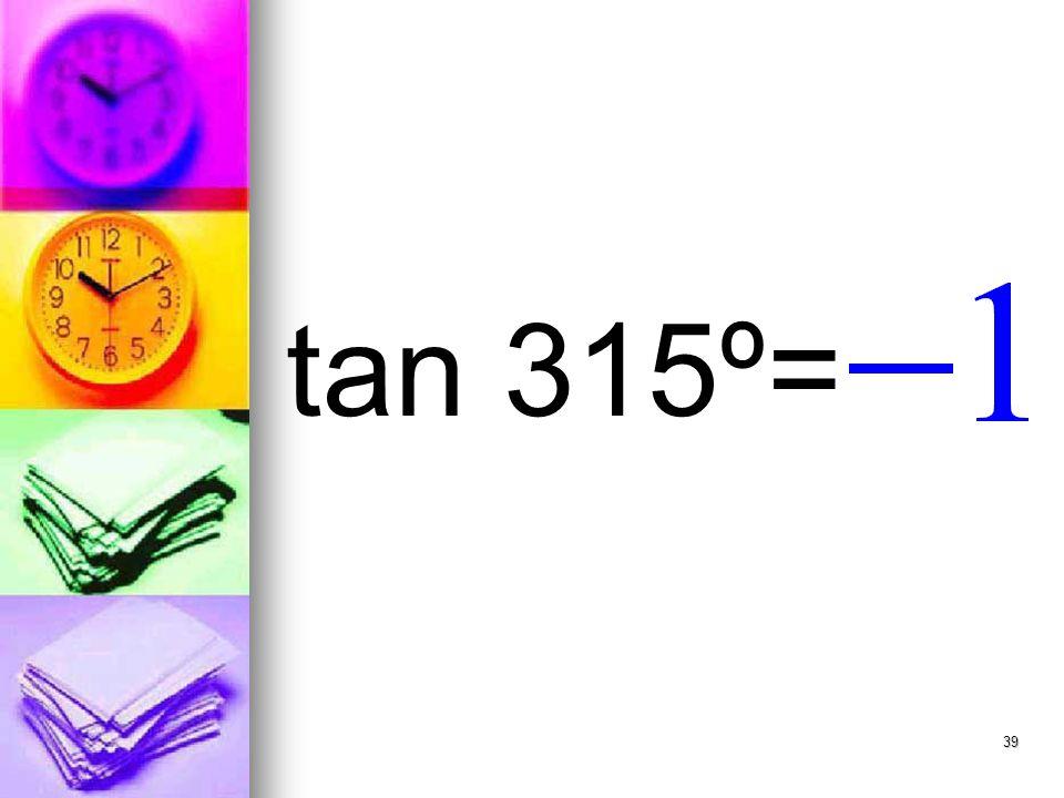 39 tan 315º=
