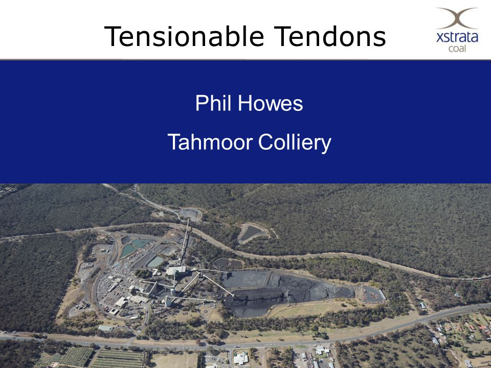 1Copyright © Xstrata plc Tensionable Tendons Phil Howes Tahmoor Colliery