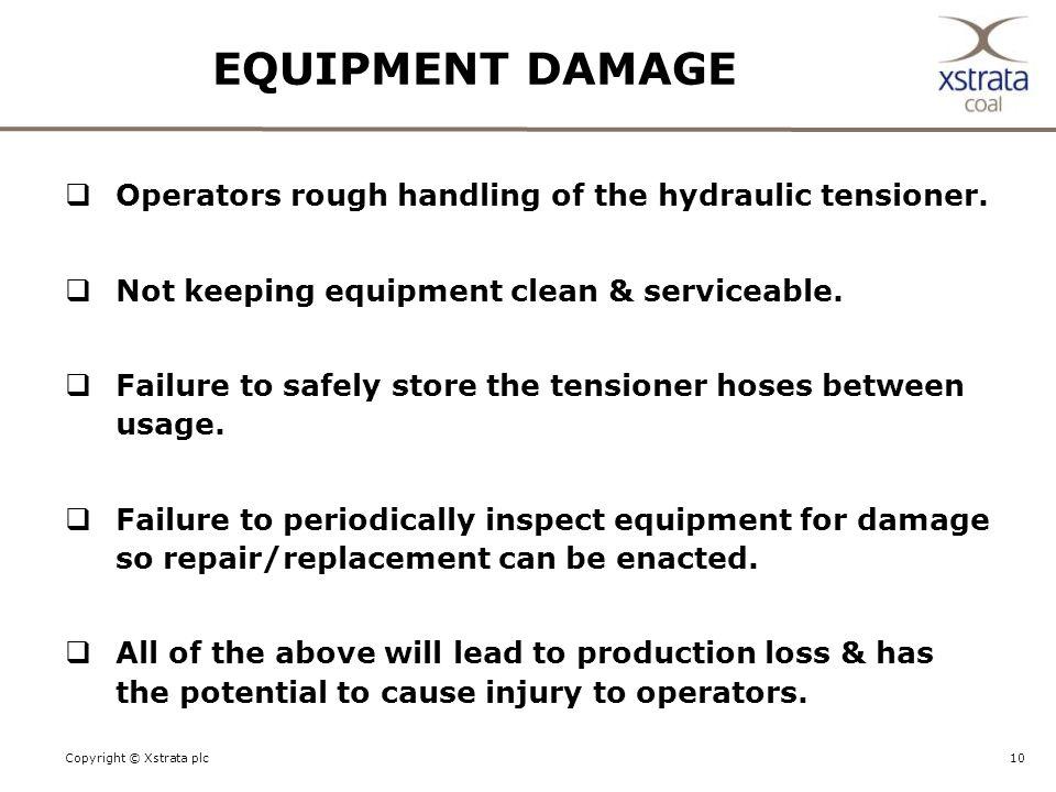 10Copyright © Xstrata plc EQUIPMENT DAMAGE  Operators rough handling of the hydraulic tensioner.
